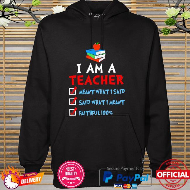 I am a teacher meant what I said said what I meant faithful 100% hoodie