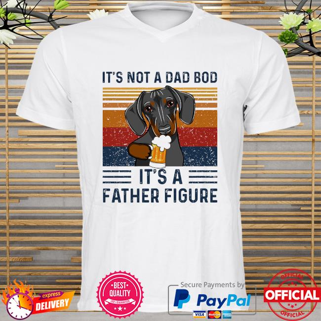 Daschund it's not a dad bod it's a father figure vintage shirt