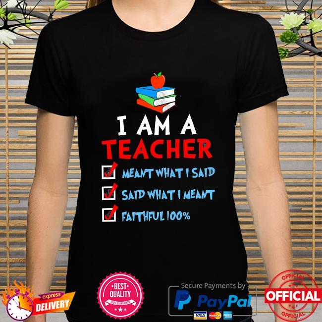 I am a teacher meant what I said said what I meant faithful 100% shirt