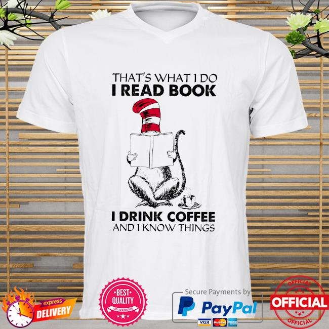 Dr Seuss that's what I do I read book I drink coffee and I know things shirt
