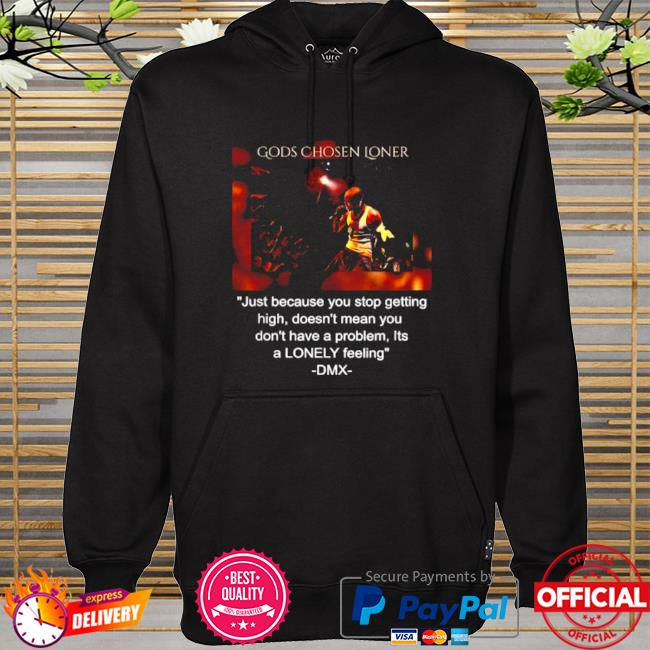 Gods chosen loner quote by dmx just because you stop getting high doesnt mean you dont have a problem lonely feeling hoodie