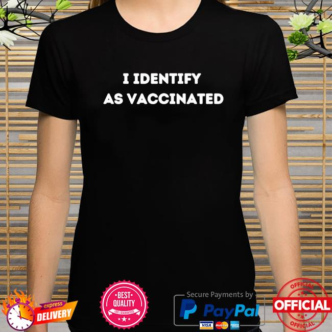 I identify as vaccinated politically correct woke anti-vax shirt