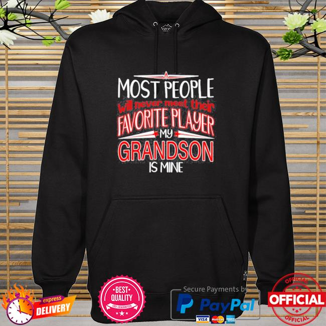 Most people will never meet their favorite player my grandson is mine hoodie