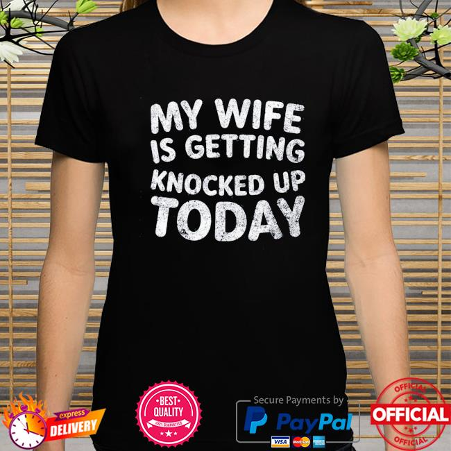 My wife is getting knocked up today transfer day shirt