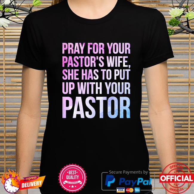 Pray for your pastor's wife she has to put up with your pastor shirt