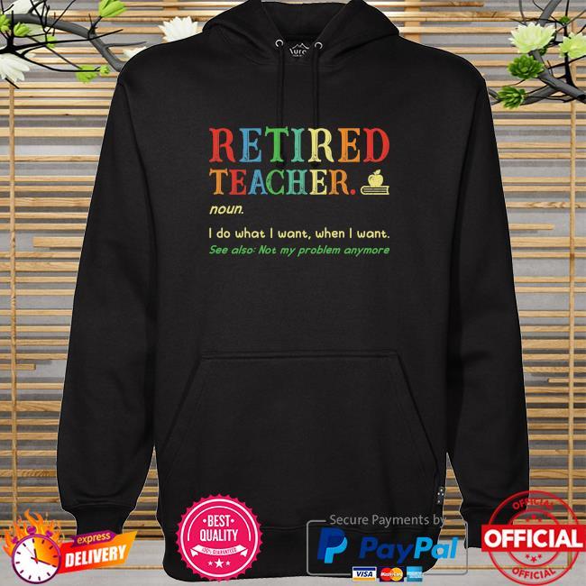 Retired teacher noun I do what I want when I want hoodie