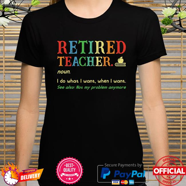 Retired teacher noun I do what I want when I want shirt