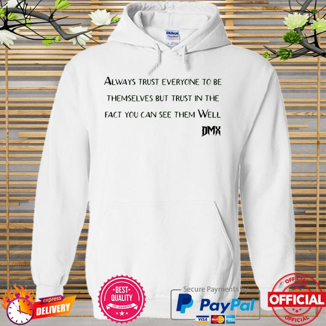 Rip Dmx always trust everyone to be themselves but trust in the fact you can see them well Hoodie white