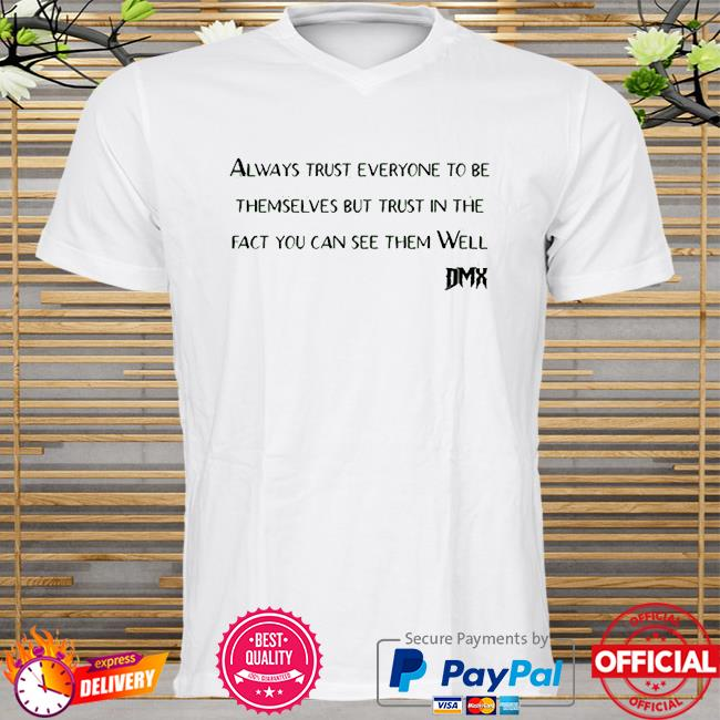 Rip Dmx always trust everyone to be themselves but trust in the fact you can see them well shirt