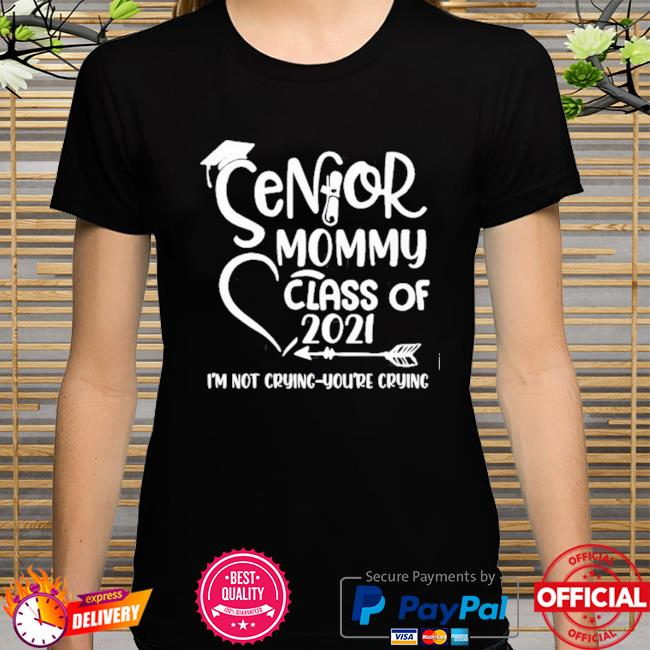 Senior mommy class of 2021 I'm not crying you're crying shirt
