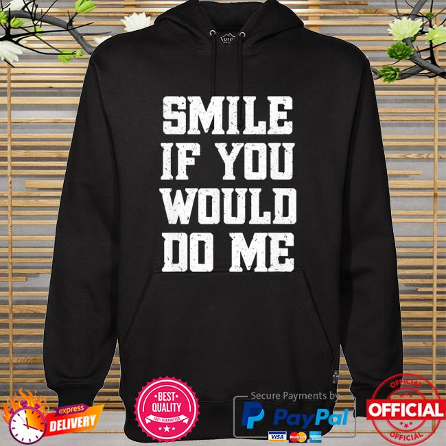 Smile if you would do me mothers day hoodie