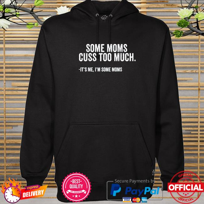Some moms cuss too much I'm some moms mother's day hoodie