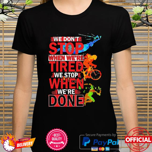We don't stop when we're we stop when we're done shirt