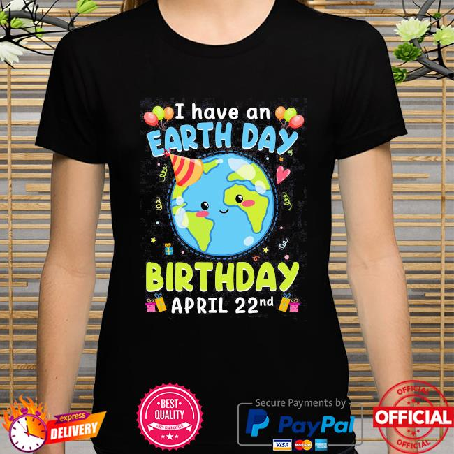 I have an earth day green birthday april 22nd shirt