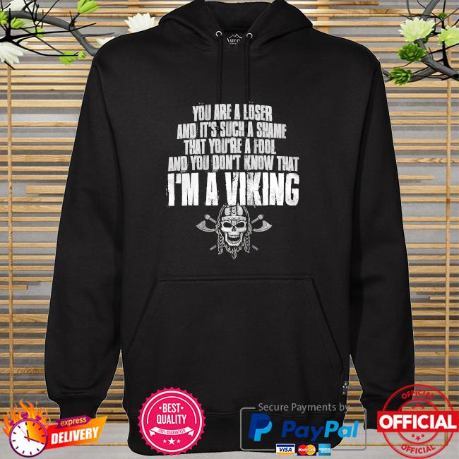 You are a loser and it's such a shame that you're a fool and you don't know that I'm a Viking hoodie