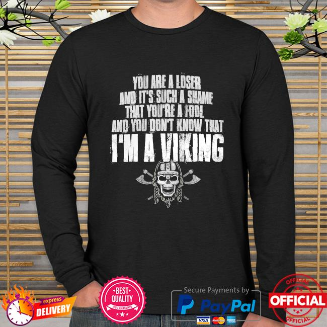 You are a loser and it's such a shame that you're a fool and you don't know that I'm a Viking long sleeve
