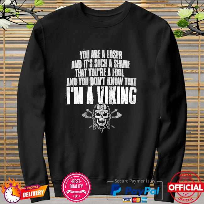 You are a loser and it's such a shame that you're a fool and you don't know that I'm a Viking sweater