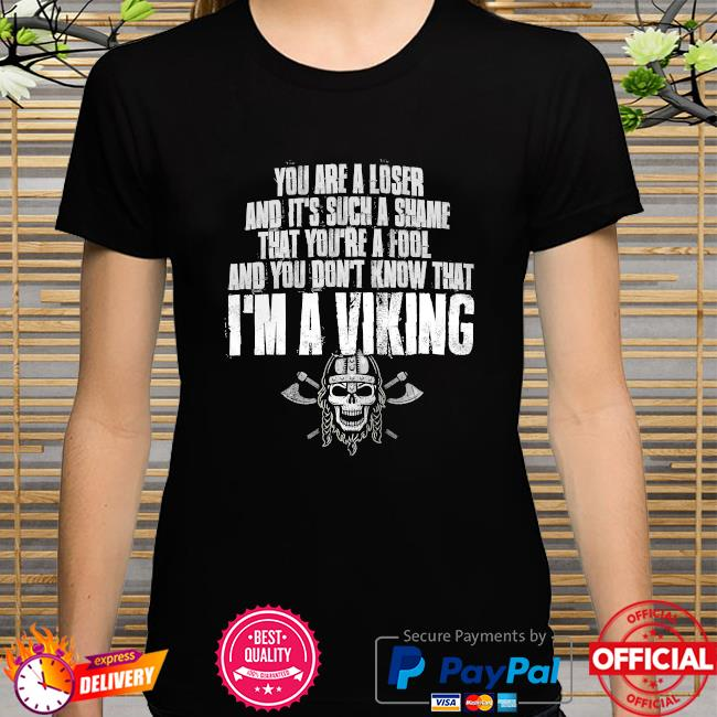 You are a loser and it's such a shame that you're a fool and you don't know that I'm a Viking shirt