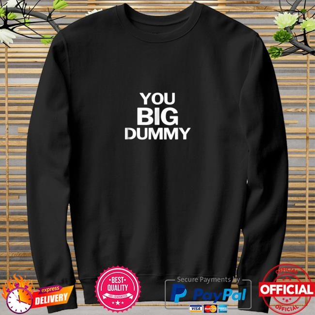 You Big Dummy Funny Shirt sweater
