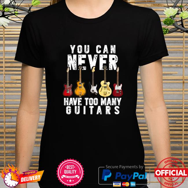 You Can Never Have Too Many Guitars Music Shirt