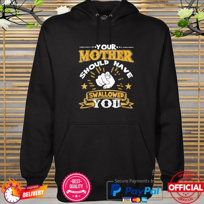 Your mother should have swallowed you hoodie