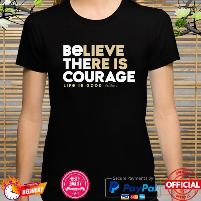 Benjamin Watson Believe there is courage Life is Good shirt