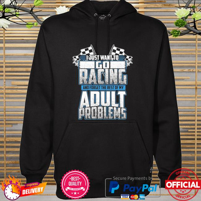 I just want to go racing and forget the rest of my adult problems hoodie