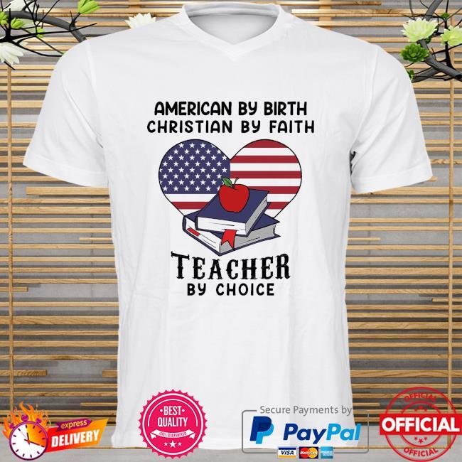 American by birth christian by faith teacher by choice shirt