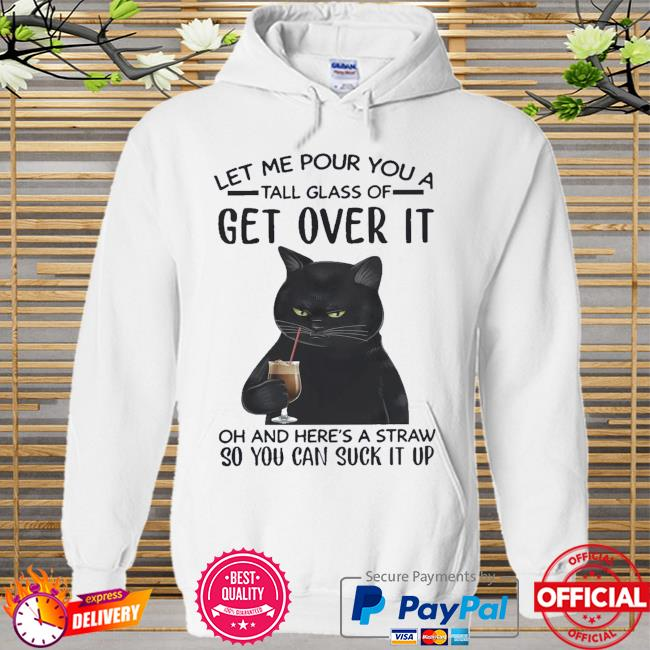 Black cat let me pour you a tall glass of get over it so you can suck it up Hoodie white