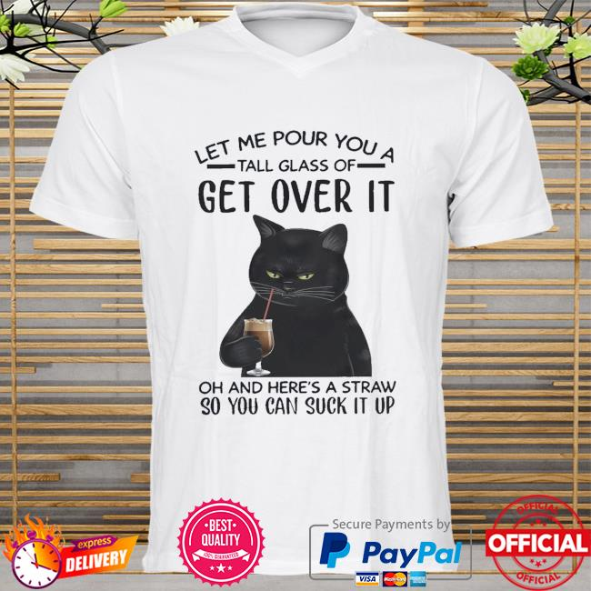 Black cat let me pour you a tall glass of get over it so you can suck it up shirt