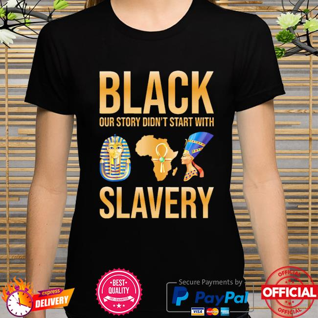 Black our story didn't start with slavery shirt