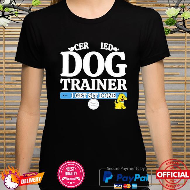 Cer ied dog trainer I get sit done shirt