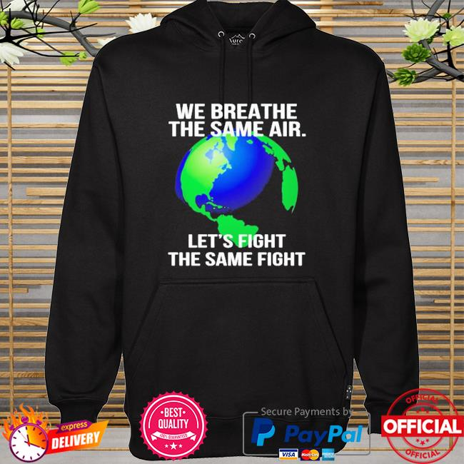 Earth we breathe the same air let's fight the same fight hoodie