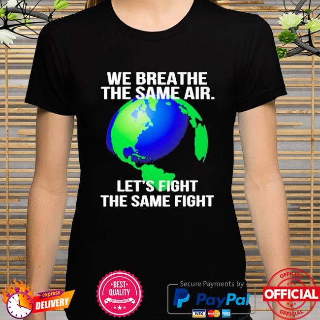 Earth we breathe the same air let's fight the same fight shirt