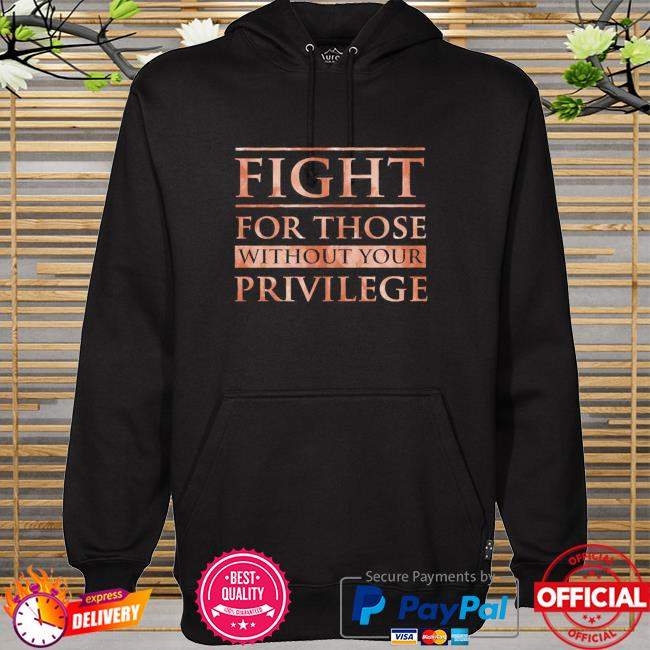 Fight for those without your privilege hoodie