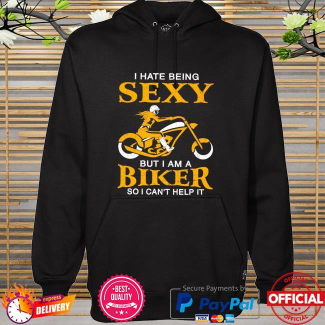 I hate being sexy but I am a biker so I can't help it hoodie