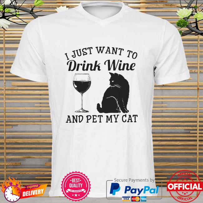 I just want to drink wine and pet my cat shirt