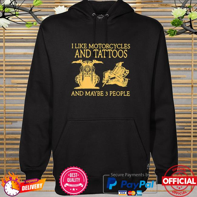 I like motorcycles and tattoos and maybe 3 people hoodie