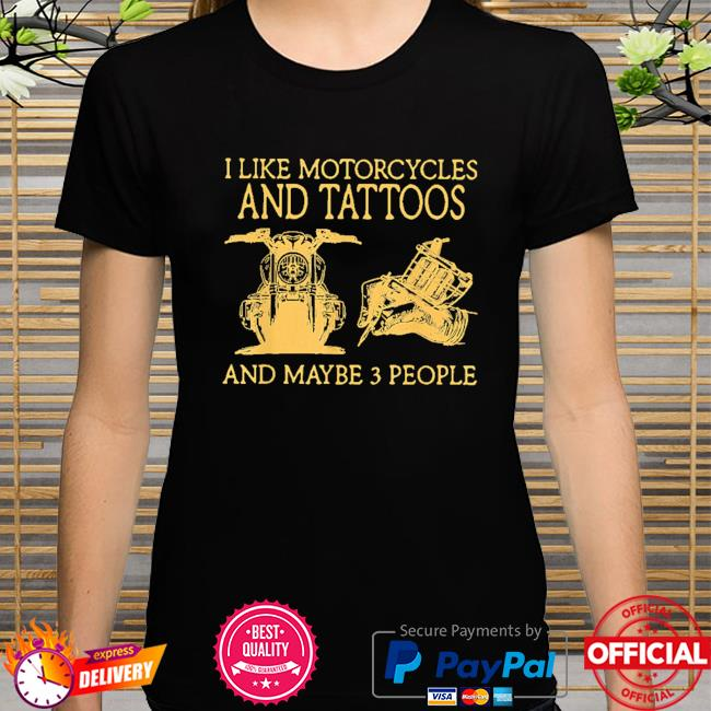 I like motorcycles and tattoos and maybe 3 people shirt