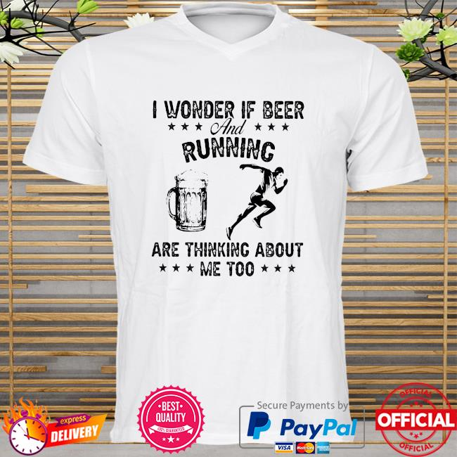I wonder if beer and running are thinking about me too shirt