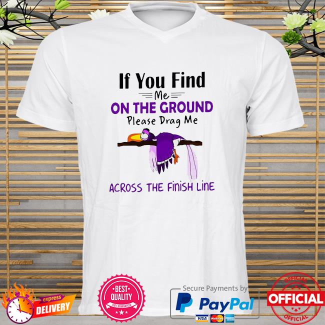 If you find me on the ground please drag me across the finish line shirt