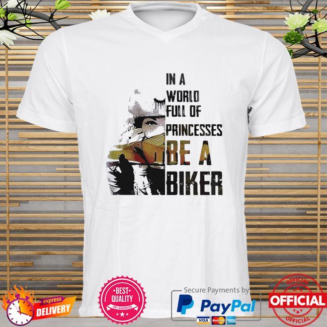In world full of princesses be a biker shirt