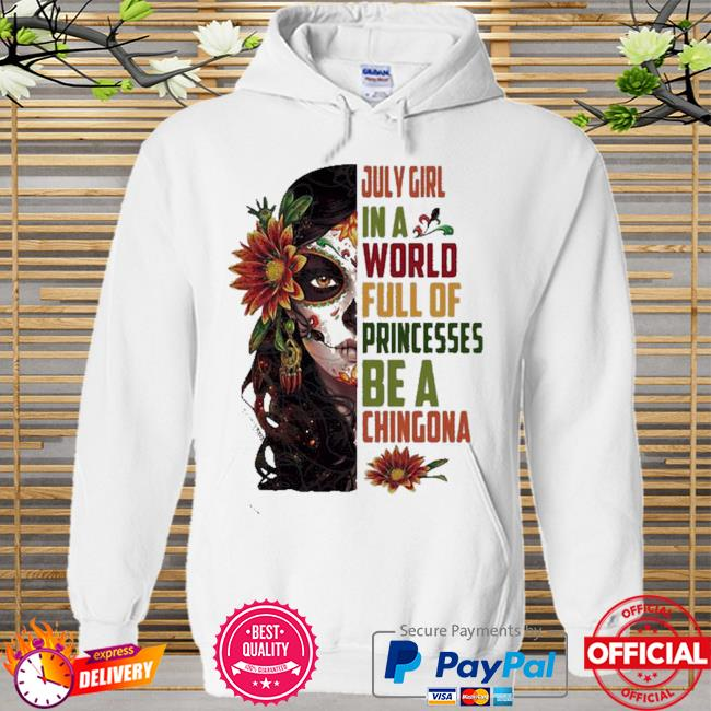 July girl in a world full of princesses be a chingona woman flower Hoodie white