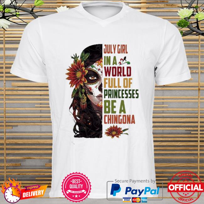 July girl in a world full of princesses be a chingona woman flower shirt