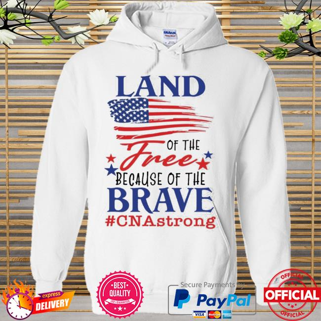 Land Of The Free Because Of The Brave Cna Strong Shirt Hoodie white