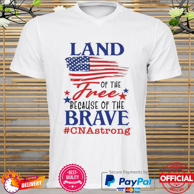 Land Of The Free Because Of The Brave Cna Strong Shirt