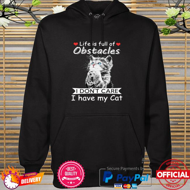 Life Is Full Of Obstacles I Don't Care I Have My Cat hoodie