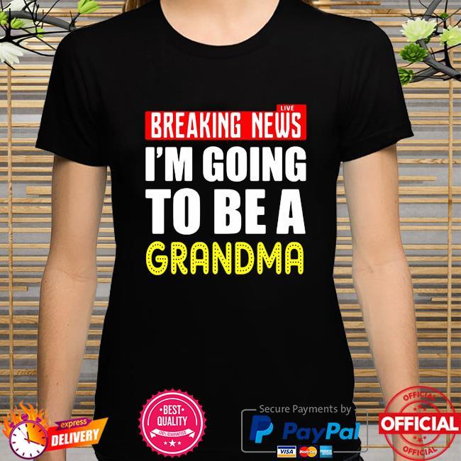 Live Breaking News I'm Going To Be A Grandma shirt