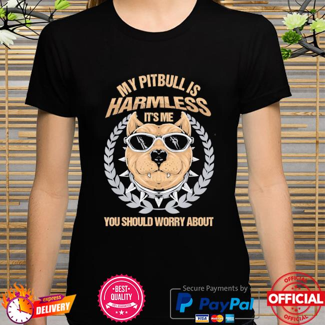 My Pitbull is harmless it's me you should worry about shirt