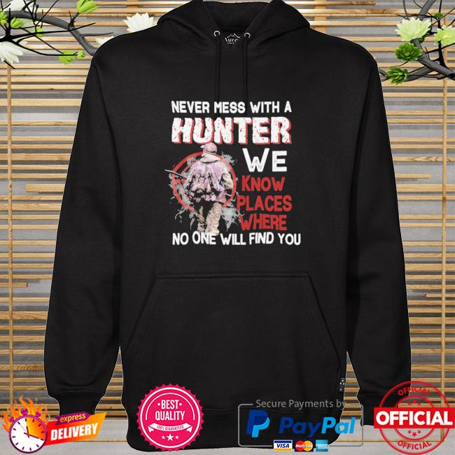 Never mess with a hunter we know places where no one will find you hoodie